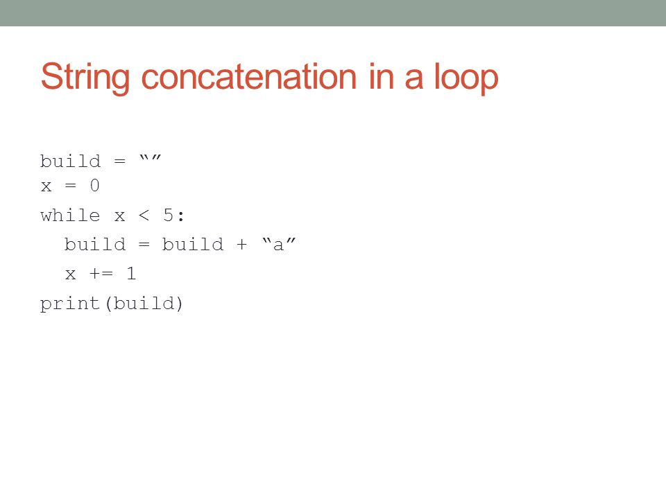 String concatenation in a loop build = x = 0 while x < 5: build = build + a x += 1 print(build)