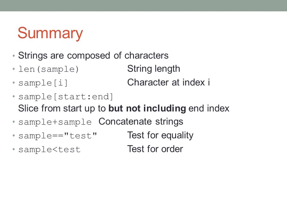 Summary Strings are composed of characters len(sample) String length sample[i] Character at index i sample[start:end] Slice from start up to but not including end index sample+sample Concatenate strings sample== test Test for equality sample<test Test for order