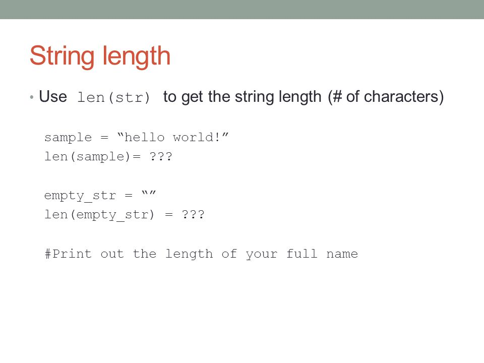 String length Use len(str) to get the string length (# of characters) sample = hello world! len(sample)= ??.