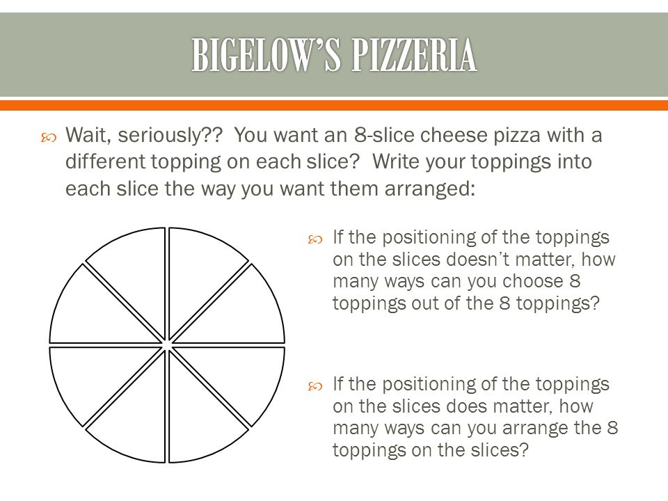 Wait, seriously?.You want an 8-slice cheese pizza with a different topping on each slice.