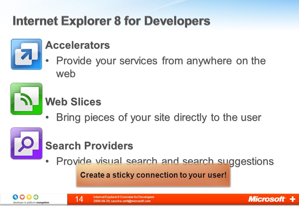 Accelerators Provide your services from anywhere on the webProvide your services from anywhere on the web Web Slices Bring pieces of your site directly to the userBring pieces of your site directly to the user Search Providers Provide visual search and search suggestionsProvide visual search and search suggestions Create a sticky connection to your user.