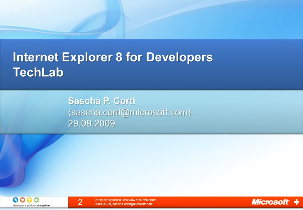 3 2009-09-29, sascha.corti@microsoft.com Internet Explorer 8 Overview for Developers A little Bit of Internet Explorer HistoryA little Bit of Internet Explorer History Internet Explorer 8 for DevelopersInternet Explorer 8 for Developers AcceleratorsAccelerators Web SlicesWeb Slices Search Providers with Search SuggestionsSearch Providers with Search Suggestions Internet Explorer Administration Kit 8Internet Explorer Administration Kit 8 LinksLinks On to the Hands-On Lab / TechLab!On to the Hands-On Lab / TechLab.
