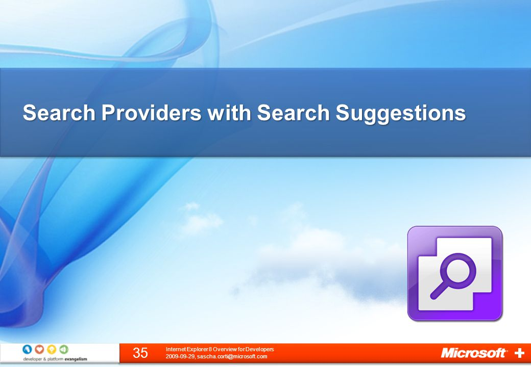 Search Providers with Search Suggestions 2009-09-29, sascha.corti@microsoft.com 35 Internet Explorer 8 Overview for Developers