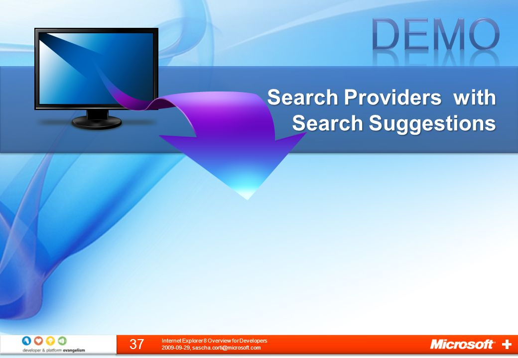 Search Providers with Search Suggestions 2009-09-29, sascha.corti@microsoft.com 37 Internet Explorer 8 Overview for Developers