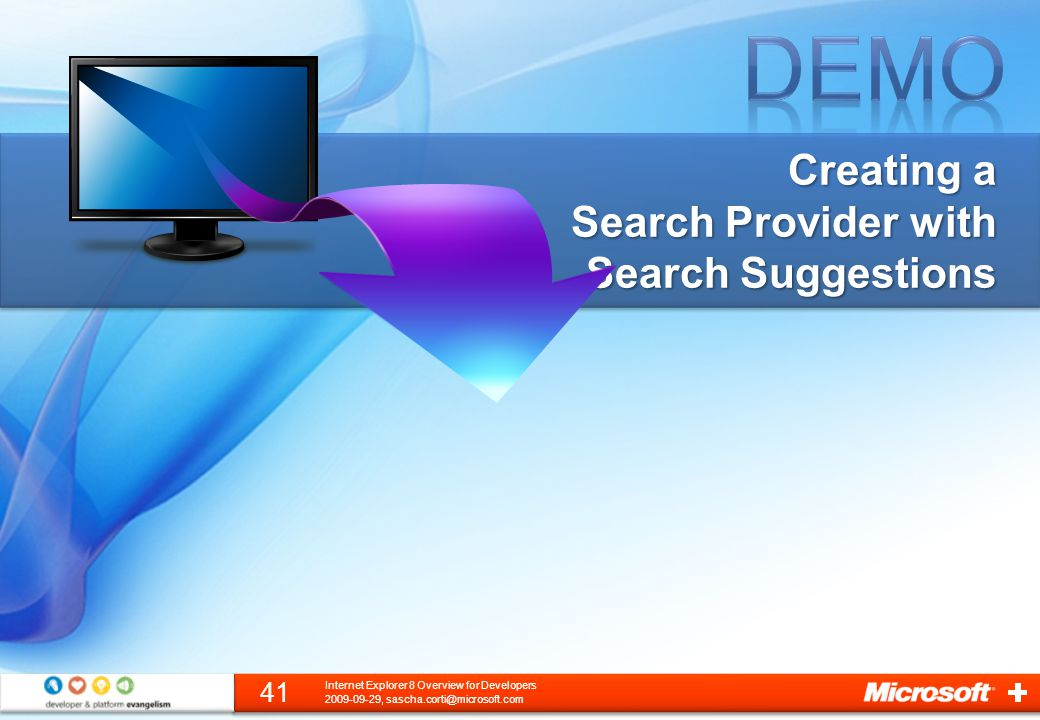 Creating a Search Provider with Search Suggestions 2009-09-29, sascha.corti@microsoft.com 41 Internet Explorer 8 Overview for Developers