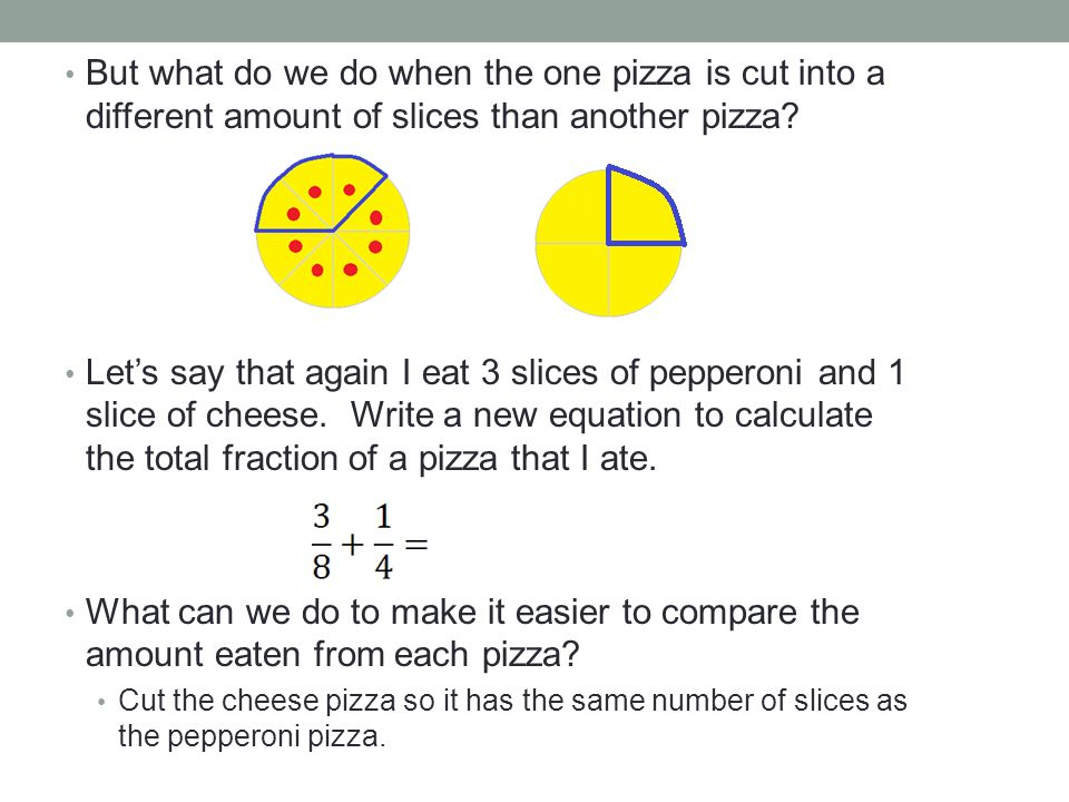 Make the cheese pizza have 8 slices instead of 4: Now instead of, write it as When we cut the pizzas to have the same number of slices, the mathematical operation we did was finding a common denominator