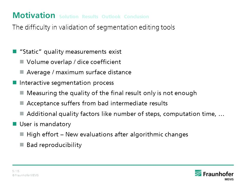 © Fraunhofer MEVIS 5 / 15 Motivation Static quality measurements exist Volume overlap / dice coefficient Average / maximum surface distance Interactive segmentation process Measuring the quality of the final result only is not enough Acceptance suffers from bad intermediate results Additional quality factors like number of steps, computation time, … User is mandatory High effort – New evaluations after algorithmic changes Bad reproducibility The difficulty in validation of segmentation editing tools Solution Results Outlook Conclusion