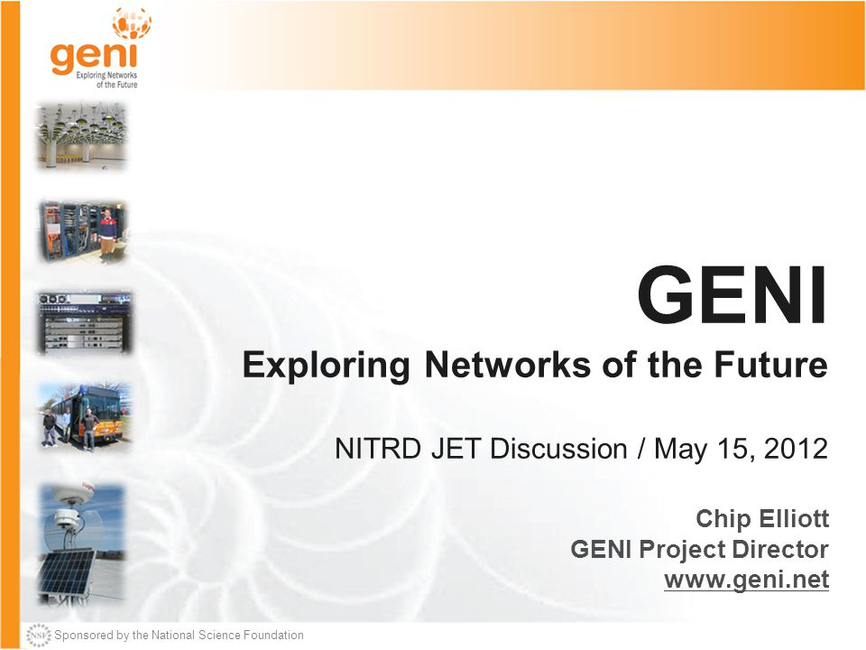 Sponsored by the National Science Foundation GENI Exploring Networks of the Future NITRD JET Discussion / May 15, 2012 Chip Elliott GENI Project Director www.geni.net