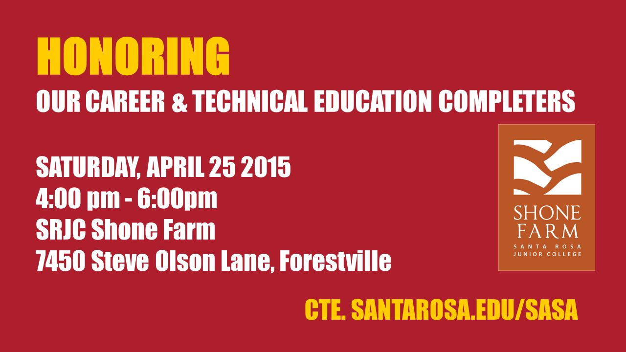 HONORING OUR CAREER & TECHNICAL EDUCATION COMPLETERS SATURDAY, APRIL 25 2015 4:00 pm - 6:00pm SRJC Shone Farm 7450 Steve Olson Lane, Forestville CTE.