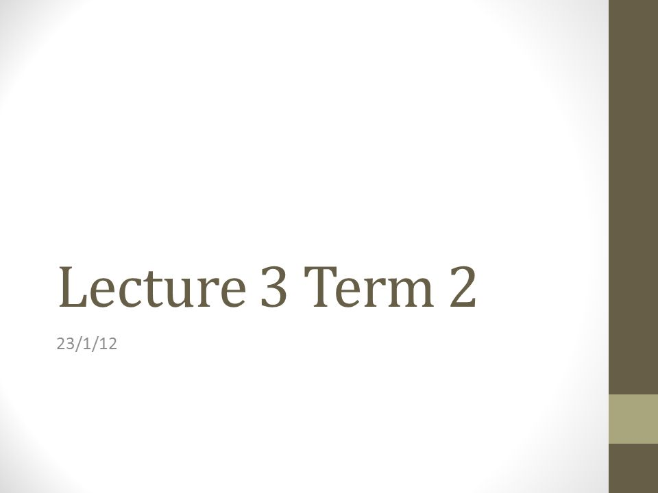 Lecture 3 Term 2 23/1/12