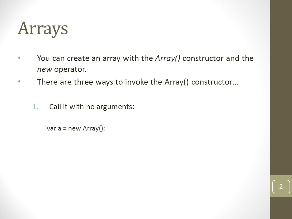 Arrays You can create an array with the Array() constructor and the new operator. There are three ways to invoke the Array() constructor… 1.Call it wi