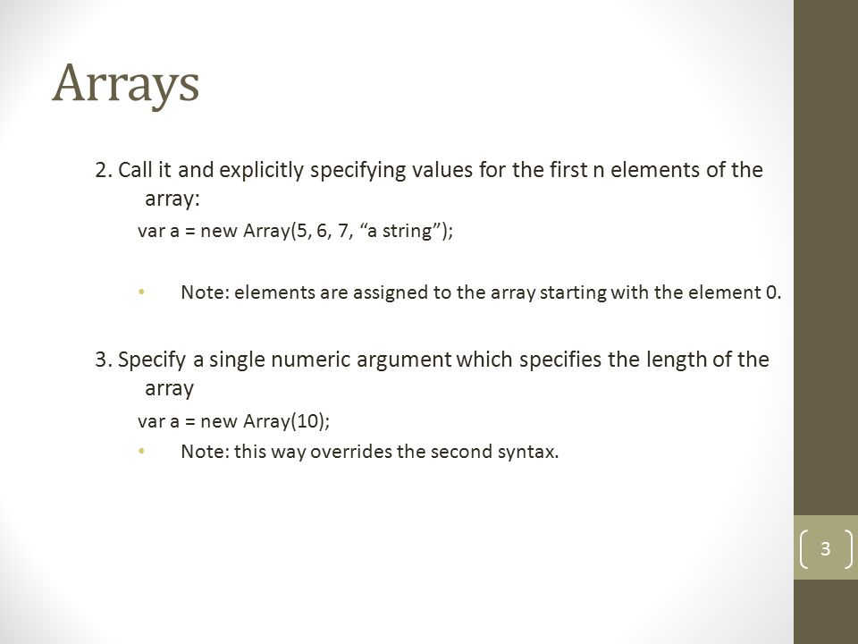 "Arrays 2. Call it and explicitly specifying values for the first n elements of the array: var a = new Array(5, 6, 7, ""a string""); Note: elements are a"