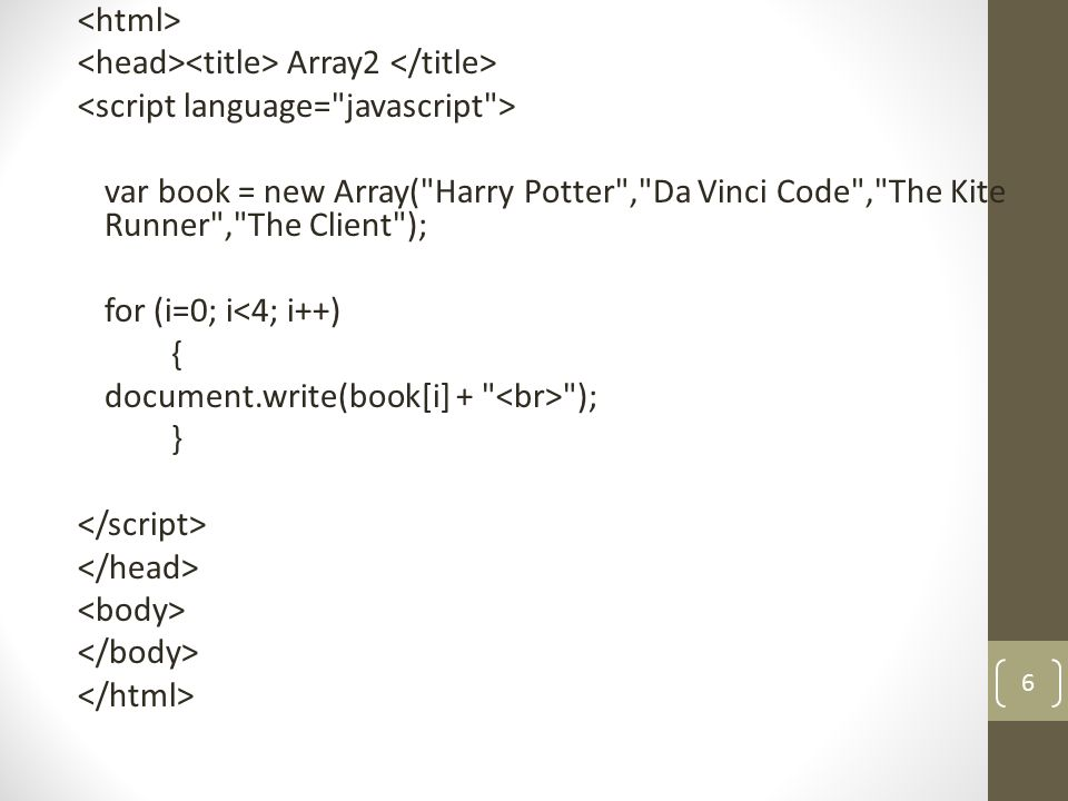 Array2 var book = new Array( Harry Potter , Da Vinci Code , The Kite Runner , The Client ); for (i=0; i<4; i++) { document.write(book[i] + ); } 6