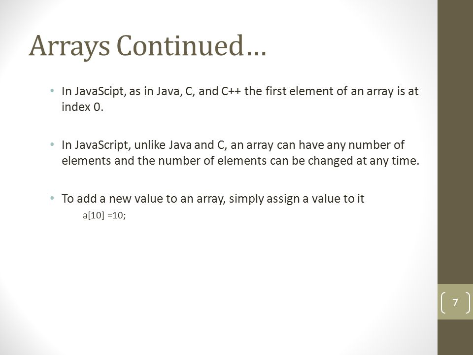 Arrays Continued… In JavaScipt, as in Java, C, and C++ the first element of an array is at index 0.