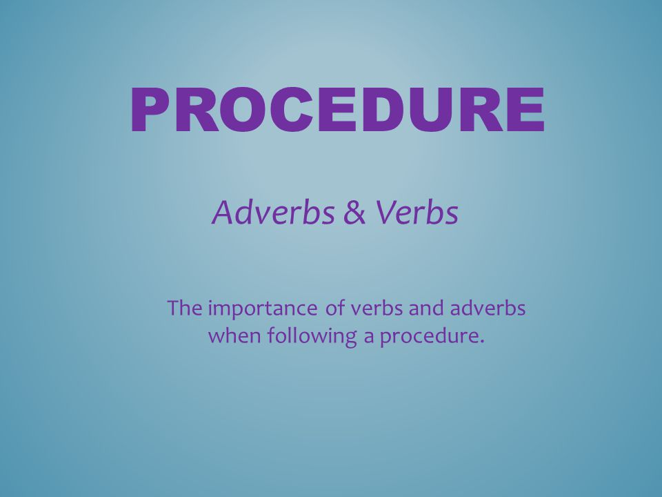 PROCEDURE Adverbs & Verbs The importance of verbs and adverbs when following a procedure.