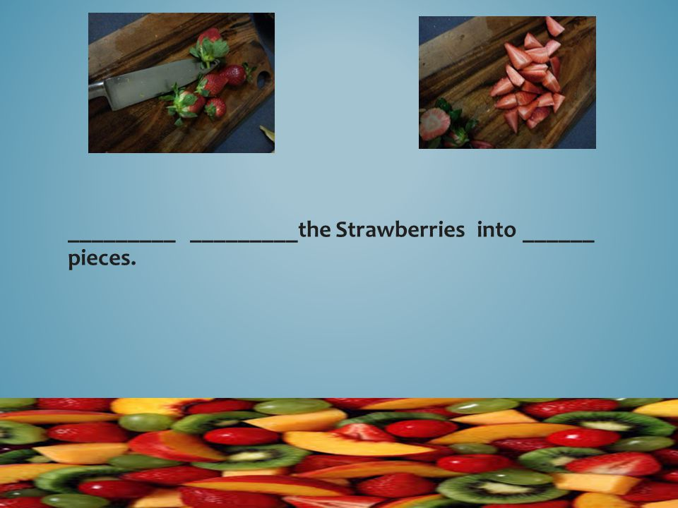 _________ _________the Strawberries into ______ pieces.