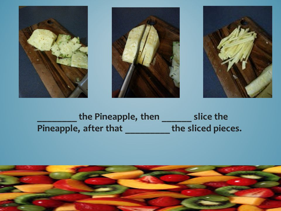 ________ the Pineapple, then ______ slice the Pineapple, after that _________ the sliced pieces.
