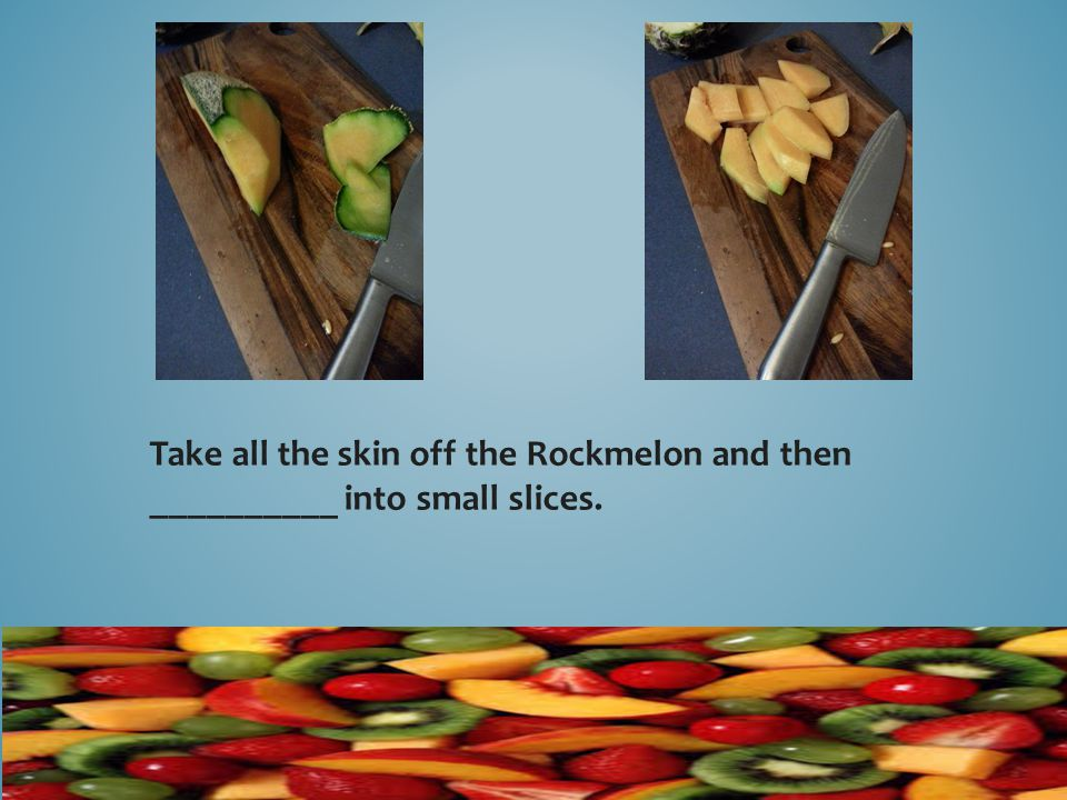 Take all the skin off the Rockmelon and then __________ into small slices.