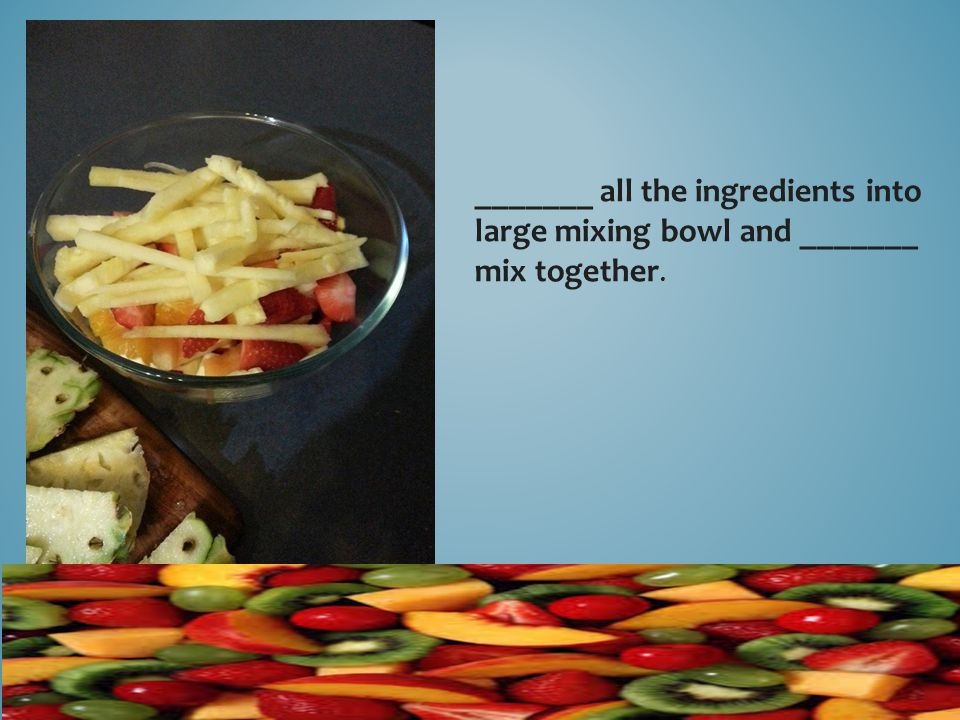 _______ all the ingredients into large mixing bowl and _______ mix together.