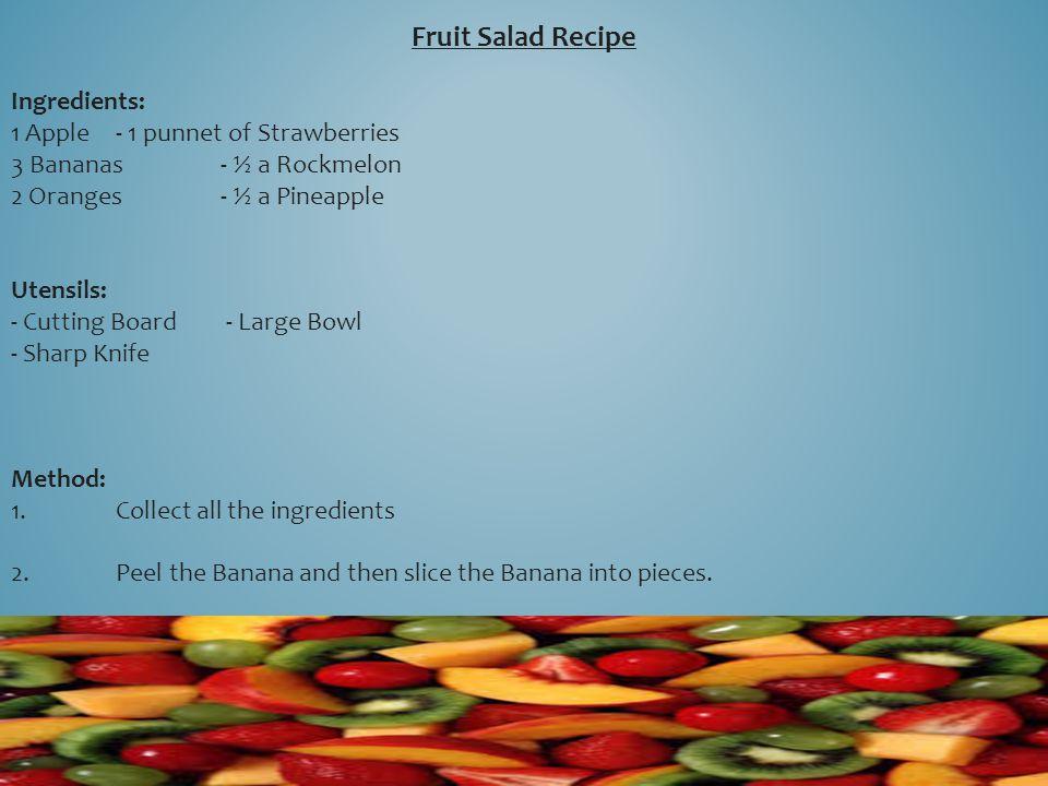 Fruit Salad Recipe Ingredients: 1 Apple- 1 punnet of Strawberries 3 Bananas- ½ a Rockmelon 2 Oranges- ½ a Pineapple Utensils: - Cutting Board - Large
