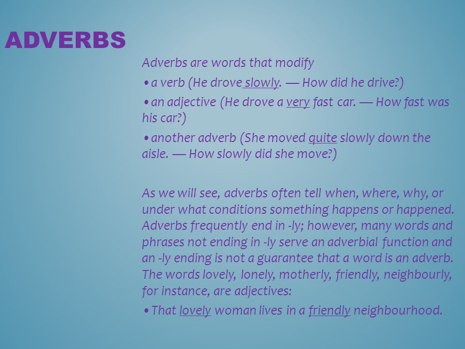 Adverbs are words that modify a verb (He drove slowly. — How did he drive?) an adjective (He drove a very fast car. — How fast was his car?) another a