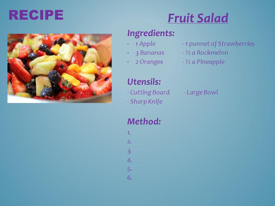 Fruit Salad Ingredients: -1 Apple- 1 punnet of Strawberries -3 Bananas- ½ a Rockmelon -2 Oranges- ½ a Pineapple Utensils: - Cutting Board - Large Bowl