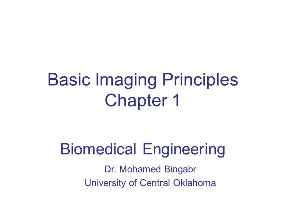 Basic Imaging Principles Chapter 1 Biomedical Engineering Dr. Mohamed Bingabr University of Central Oklahoma