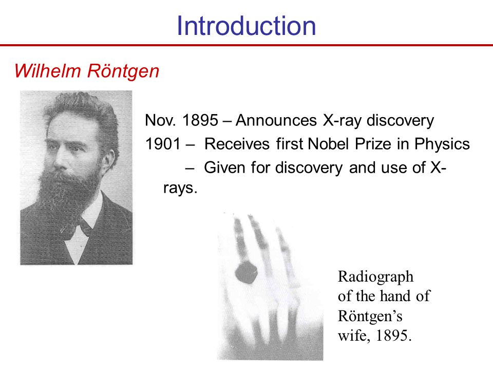 Nov. 1895 – Announces X-ray discovery 1901 – Receives first Nobel Prize in Physics – Given for discovery and use of X- rays. Wilhelm Röntgen Radiograp