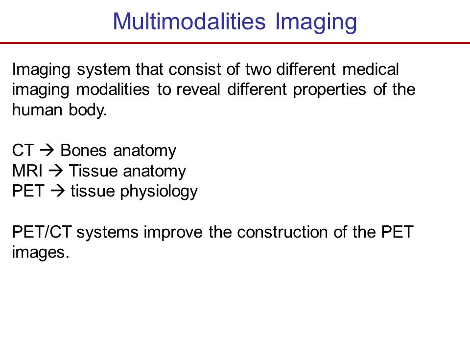 Multimodalities Imaging Imaging system that consist of two different medical imaging modalities to reveal different properties of the human body. CT 