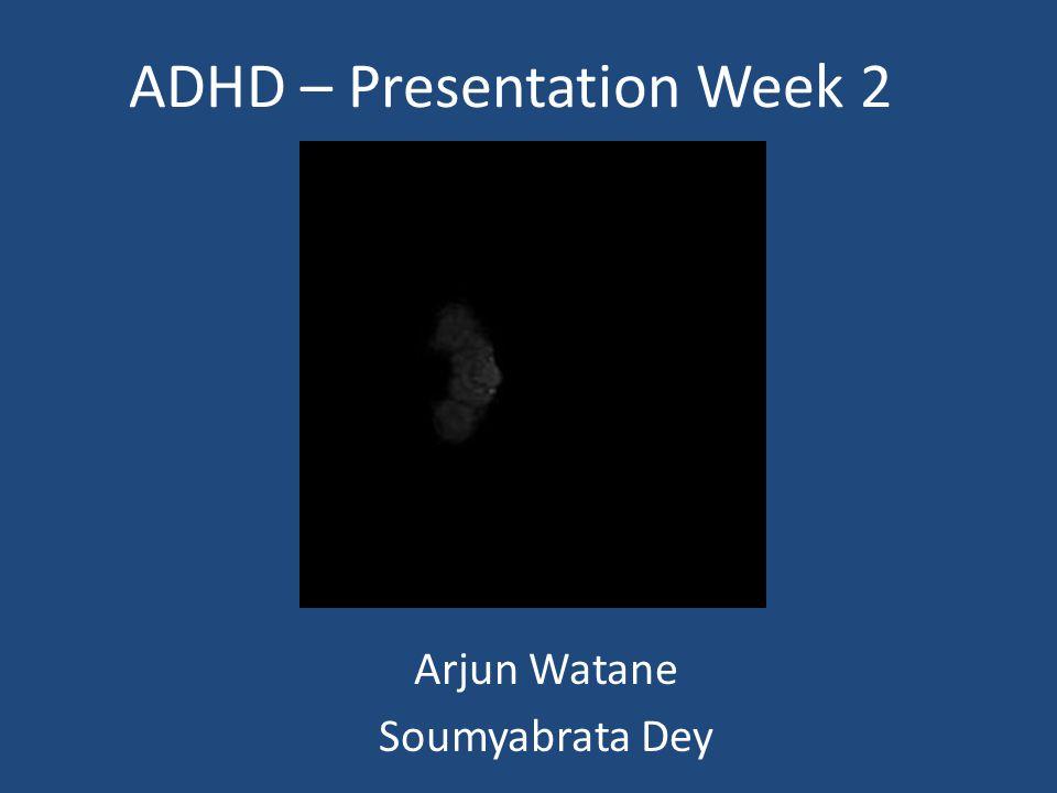 ADHD – Presentation Week 2 Arjun Watane Soumyabrata Dey