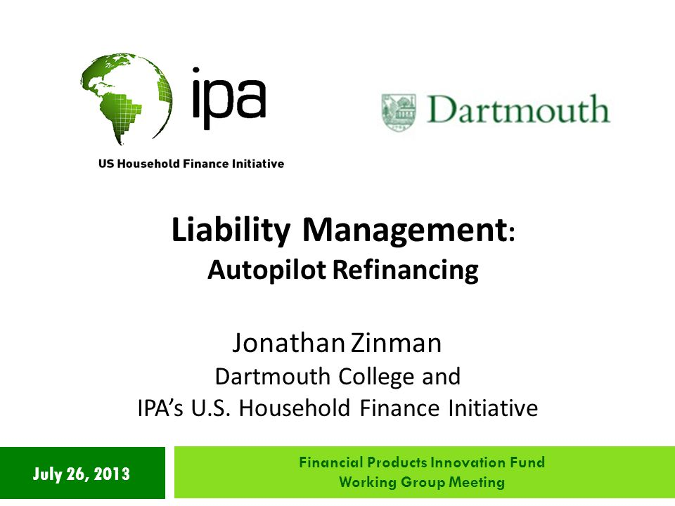 July 26, 2013 Liability Management : Autopilot Refinancing Jonathan Zinman Dartmouth College and IPA's U.S.