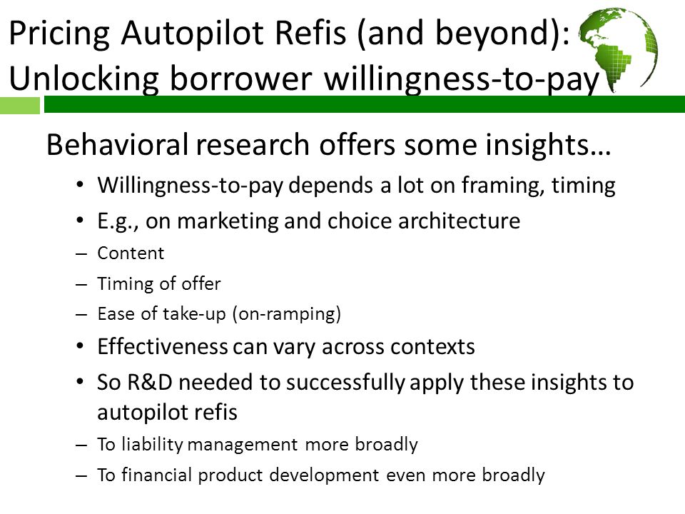 Pricing Autopilot Refis (and beyond): Unlocking borrower willingness-to-pay Behavioral research offers some insights… Willingness-to-pay depends a lot on framing, timing E.g., on marketing and choice architecture – Content – Timing of offer – Ease of take-up (on-ramping) Effectiveness can vary across contexts So R&D needed to successfully apply these insights to autopilot refis – To liability management more broadly – To financial product development even more broadly