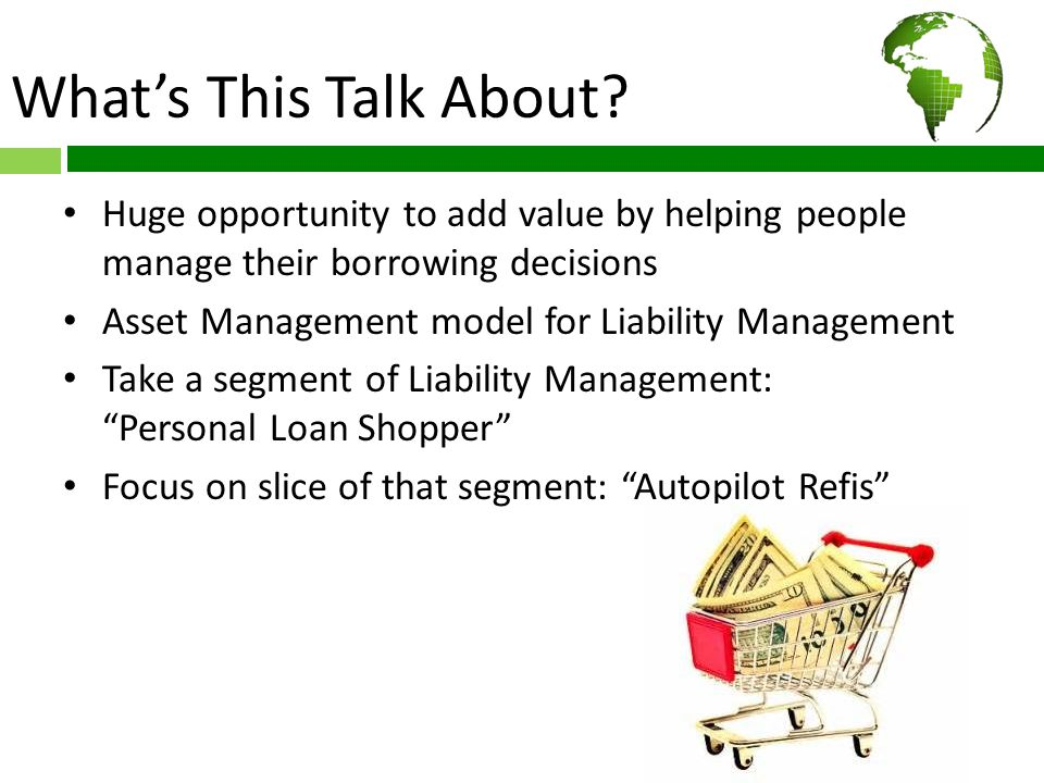 What's This Talk About? Huge opportunity to add value by helping people manage their borrowing decisions Asset Management model for Liability Manageme