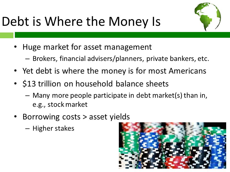 Debt is Where the Money Is Huge market for asset management – Brokers, financial advisers/planners, private bankers, etc.