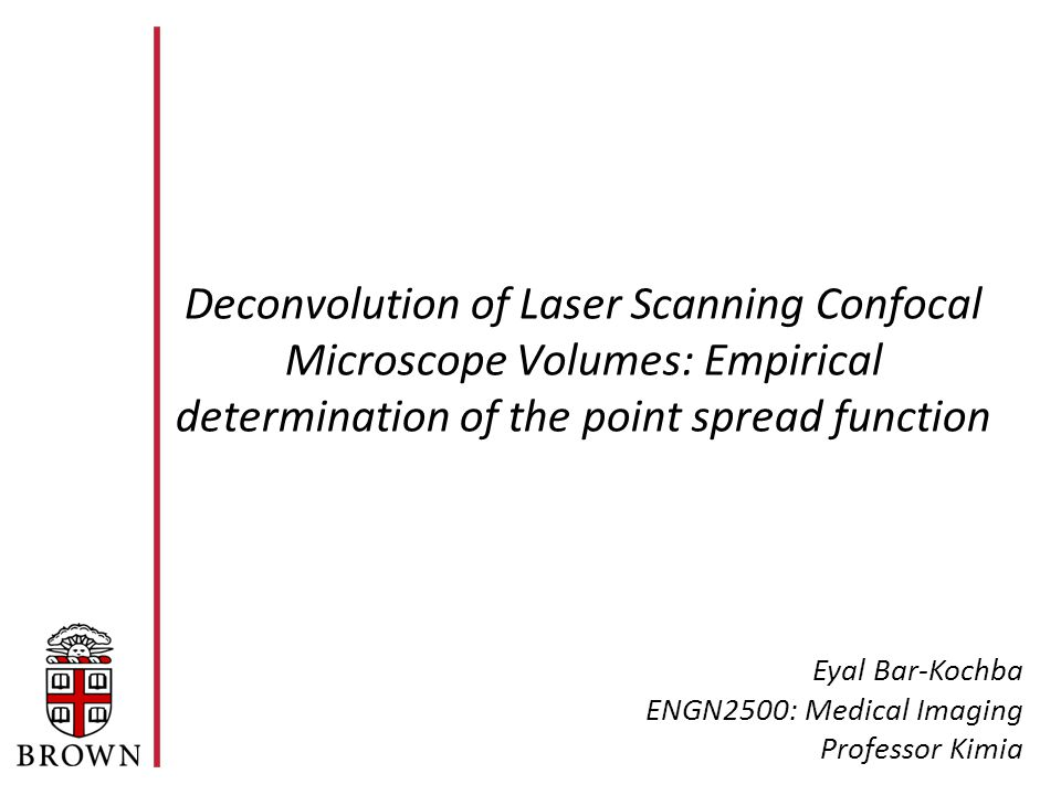 Deconvolution of Laser Scanning Confocal Microscope Volumes: Empirical determination of the point spread function Eyal Bar-Kochba ENGN2500: Medical Imaging Professor Kimia