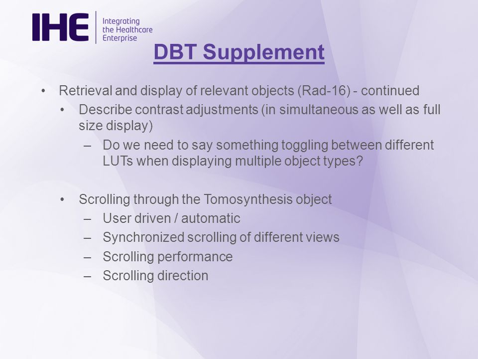 DBT Supplement Retrieval and display of relevant objects (Rad-16) - continued Describe contrast adjustments (in simultaneous as well as full size display) –Do we need to say something toggling between different LUTs when displaying multiple object types.