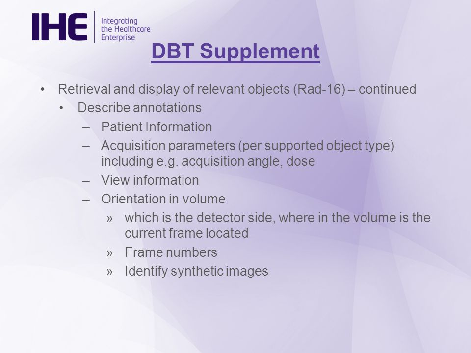 DBT Supplement Retrieval and display of relevant objects (Rad-16) – continued Describe annotations –Patient Information –Acquisition parameters (per supported object type) including e.g.