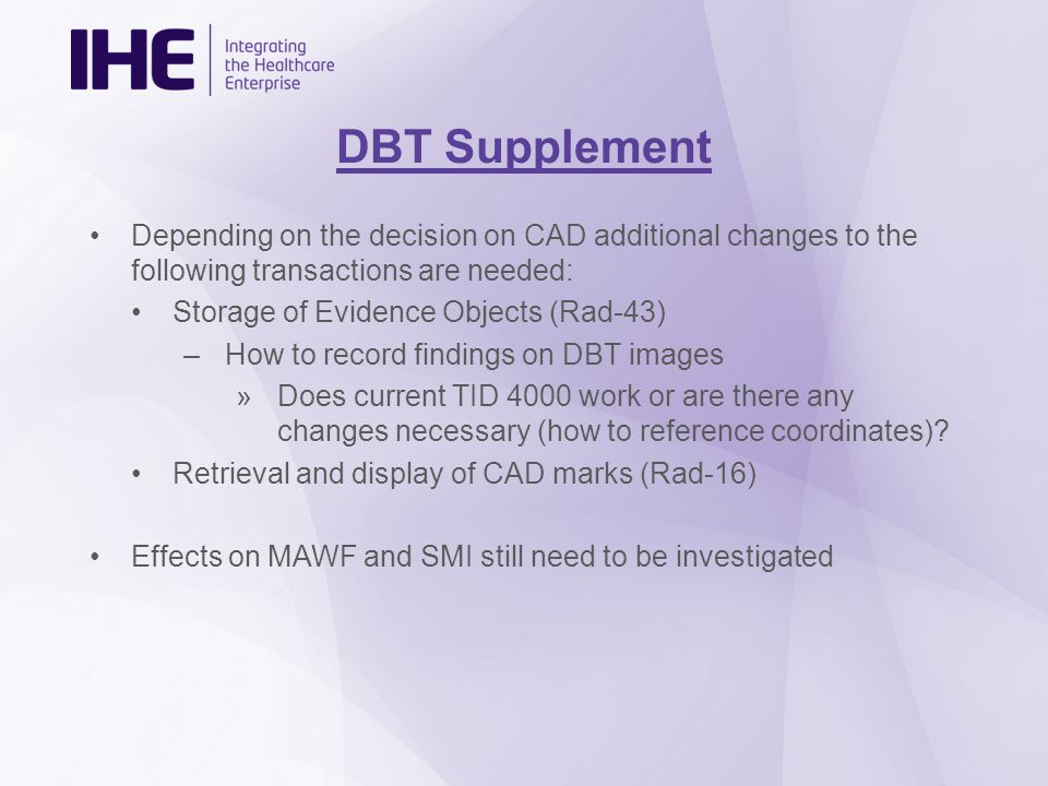 DBT Supplement Depending on the decision on CAD additional changes to the following transactions are needed: Storage of Evidence Objects (Rad-43) –How to record findings on DBT images »Does current TID 4000 work or are there any changes necessary (how to reference coordinates).
