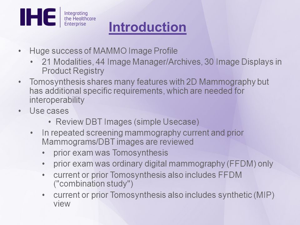 Introduction Huge success of MAMMO Image Profile 21 Modalities, 44 Image Manager/Archives, 30 Image Displays in Product Registry Tomosynthesis shares many features with 2D Mammography but has additional specific requirements, which are needed for interoperability Use cases Review DBT Images (simple Usecase) In repeated screening mammography current and prior Mammograms/DBT images are reviewed prior exam was Tomosynthesis prior exam was ordinary digital mammography (FFDM) only current or prior Tomosynthesis also includes FFDM ( combination study ) current or prior Tomosynthesis also includes synthetic (MIP) view