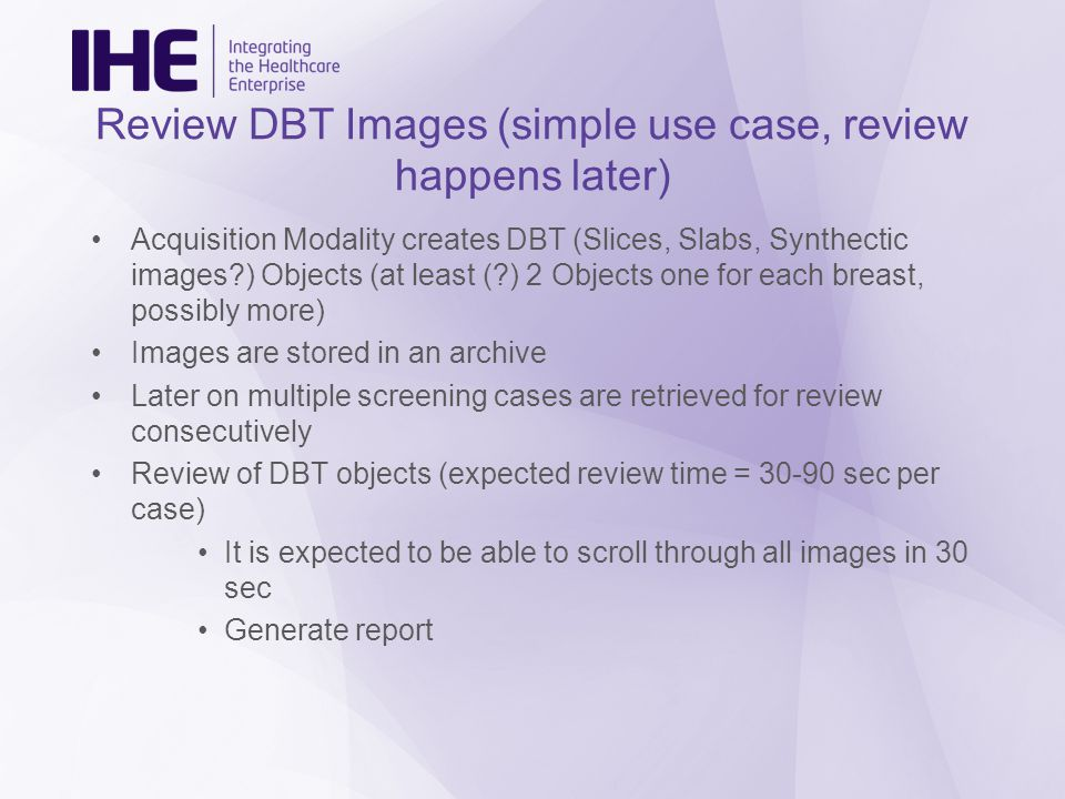 Review DBT Images (simple use case, review happens later) Acquisition Modality creates DBT (Slices, Slabs, Synthectic images?) Objects (at least (?) 2 Objects one for each breast, possibly more) Images are stored in an archive Later on multiple screening cases are retrieved for review consecutively Review of DBT objects (expected review time = 30-90 sec per case) It is expected to be able to scroll through all images in 30 sec Generate report