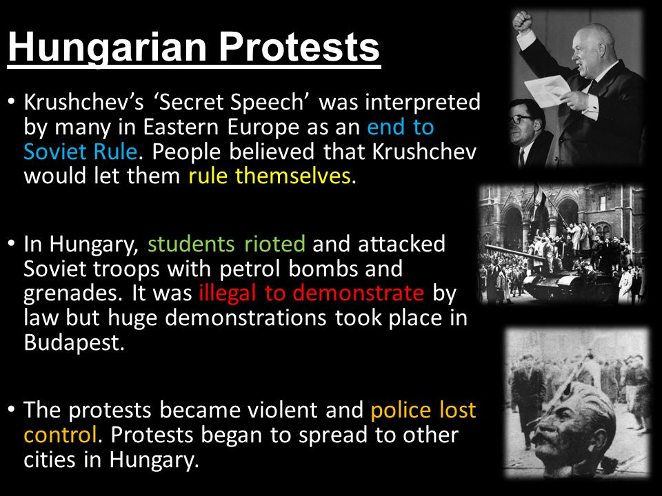 Hungarian Protests Krushchev's 'Secret Speech' was interpreted by many in Eastern Europe as an end to Soviet Rule. People believed that Krushchev woul