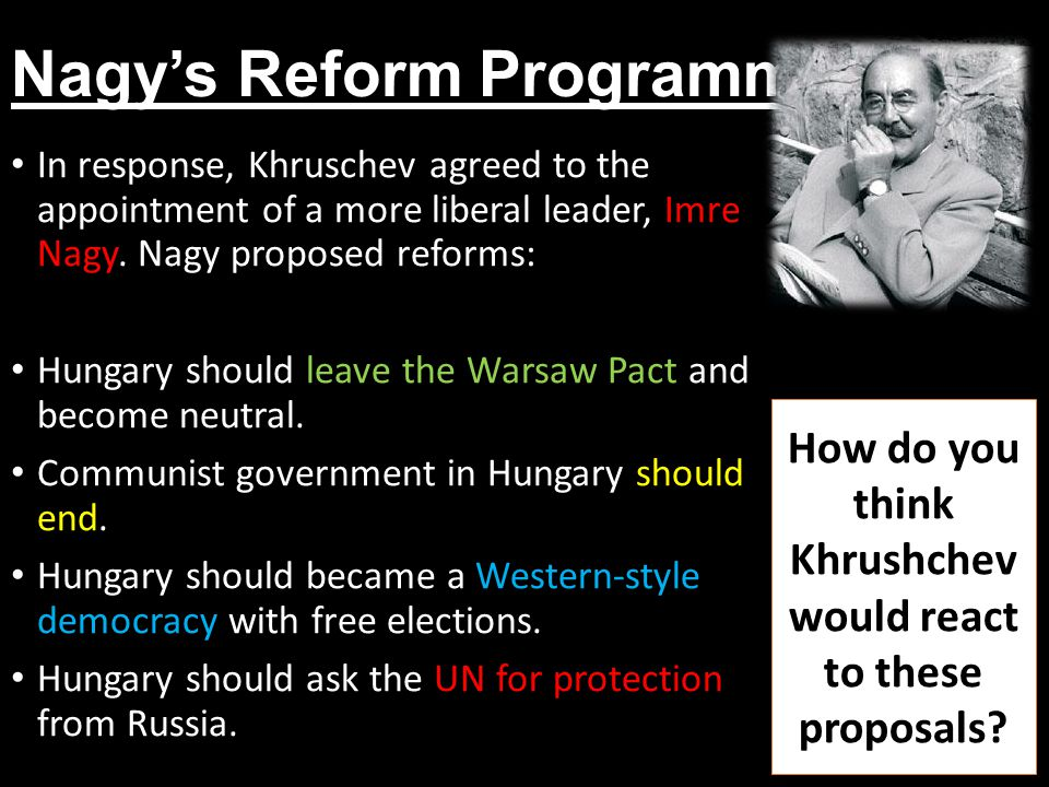 Nagy's Reform Programme In response, Khruschev agreed to the appointment of a more liberal leader, Imre Nagy. Nagy proposed reforms: Hungary should le