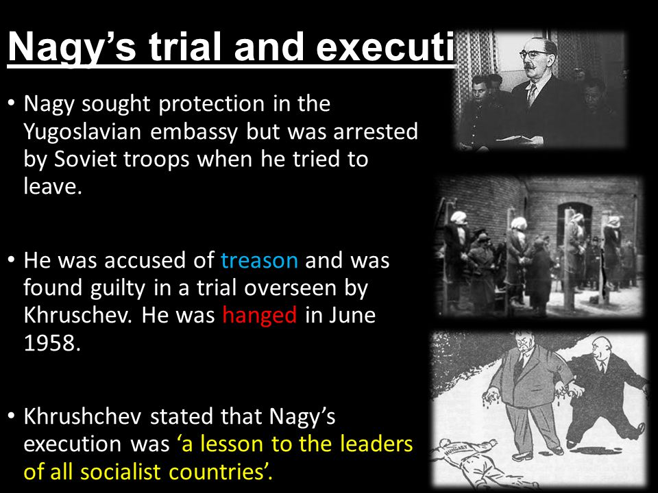Nagy's trial and execution Nagy sought protection in the Yugoslavian embassy but was arrested by Soviet troops when he tried to leave. He was accused