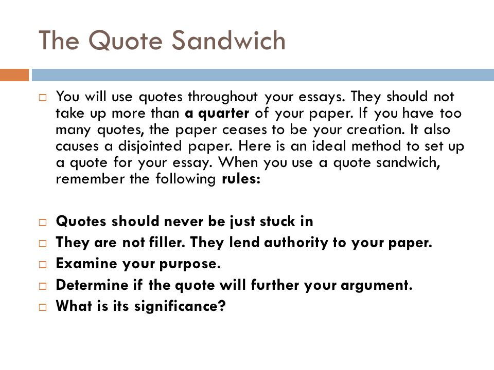 The Quote Sandwich  You will use quotes throughout your essays. They should not take up more than a quarter of your paper. If you have too many quote
