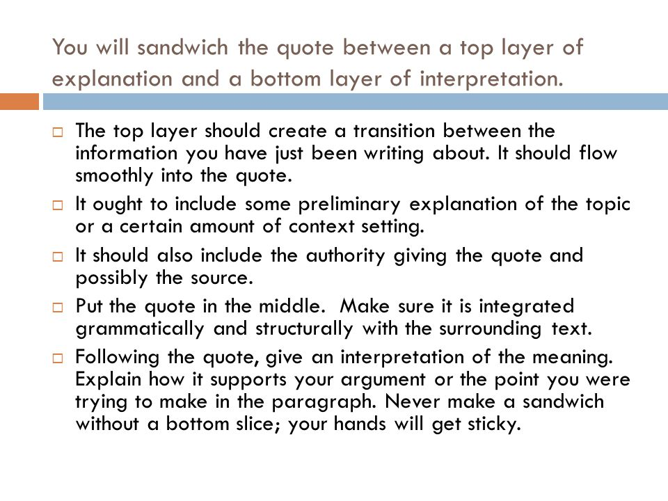 You will sandwich the quote between a top layer of explanation and a bottom layer of interpretation.  The top layer should create a transition betwee