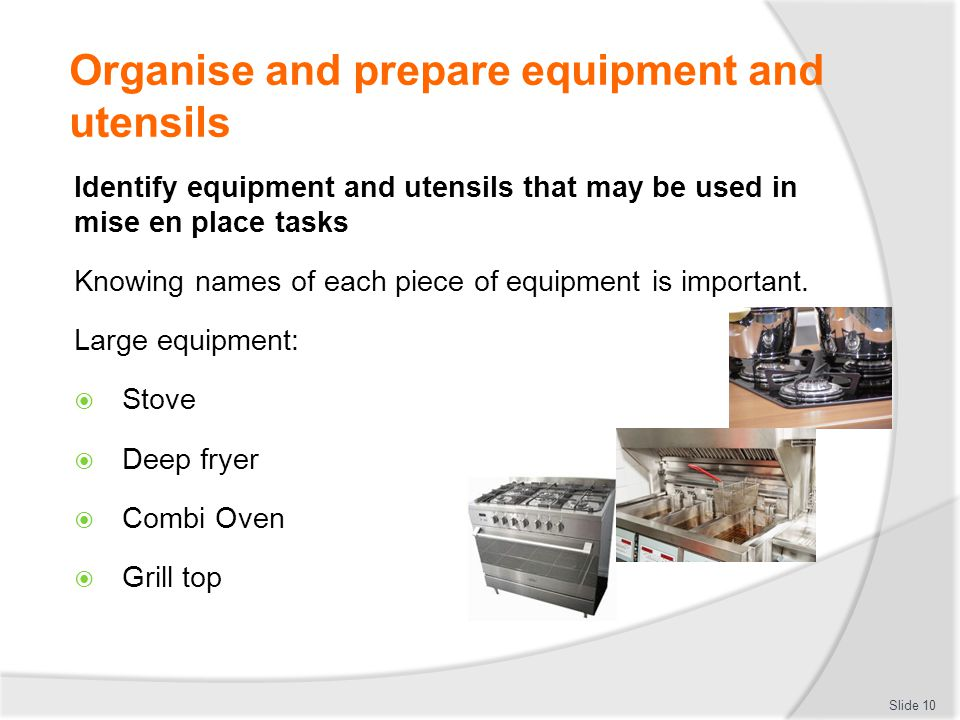 Organise and prepare equipment and utensils Identify equipment and utensils that may be used in mise en place tasks Knowing names of each piece of equipment is important.