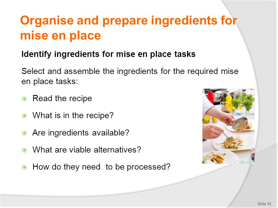 Organise and prepare ingredients for mise en place Identify ingredients for mise en place tasks Select and assemble the ingredients for the required mise en place tasks:  Read the recipe  What is in the recipe.