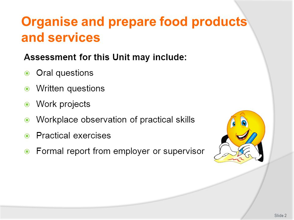 Organise and prepare food products and services Assessment for this Unit may include:  Oral questions  Written questions  Work projects  Workplace observation of practical skills  Practical exercises  Formal report from employer or supervisor Slide 2