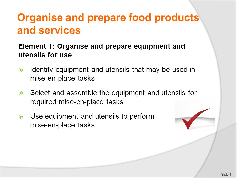 Organise and prepare food products and services Element 1: Organise and prepare equipment and utensils for use  Identify equipment and utensils that may be used in mise-en-place tasks  Select and assemble the equipment and utensils for required mise-en-place tasks  Use equipment and utensils to perform mise-en-place tasks Slide 4