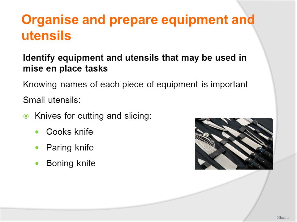 Organise and prepare equipment and utensils Identify equipment and utensils that may be used in mise en place tasks Knowing names of each piece of equipment is important Small utensils:  Knives for cutting and slicing: Cooks knife Paring knife Boning knife Slide 5